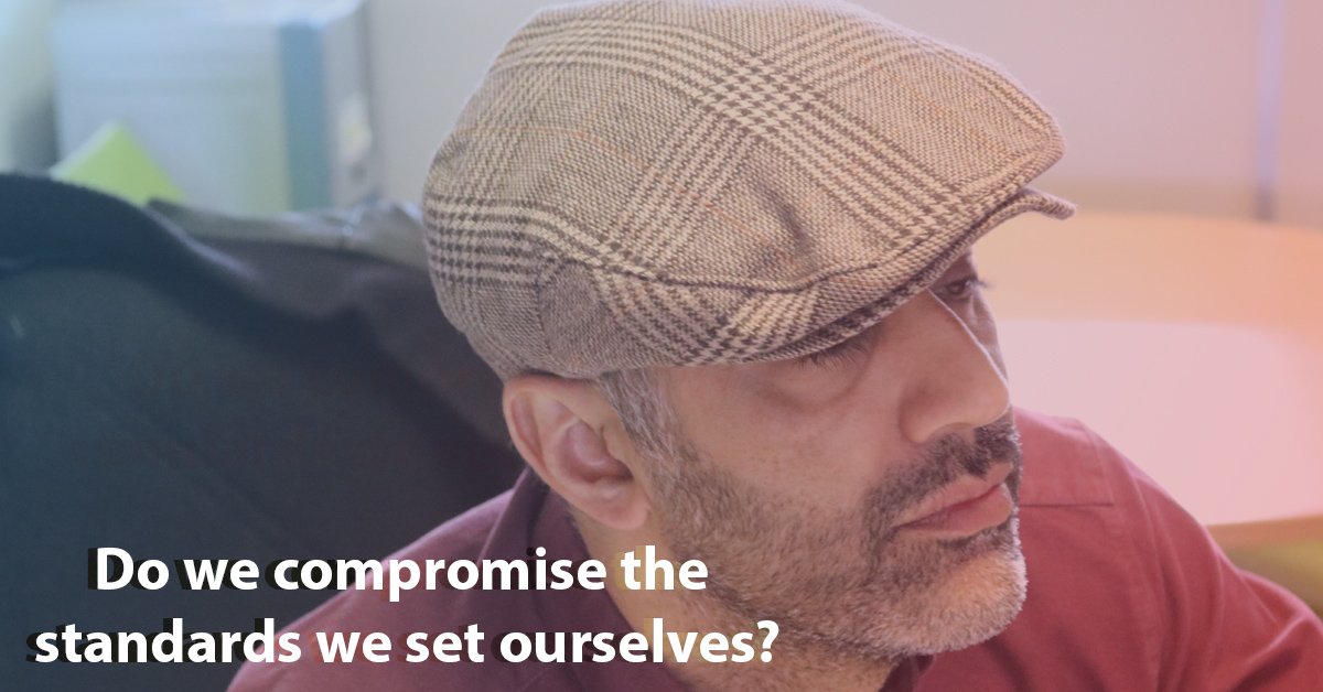Do we compromise the standards we set ourselves?