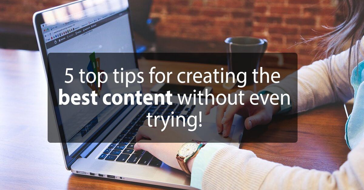 5 top tips for creating the best content without even trying