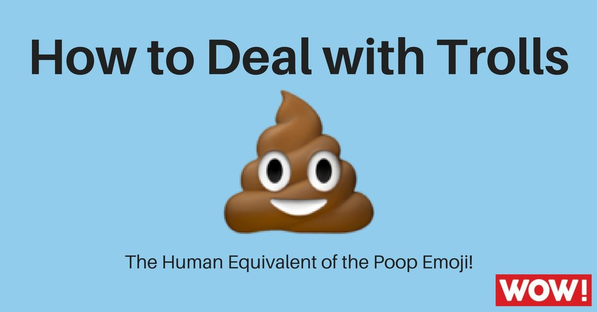 How to Deal with Trolls – The Human Equivalent of the Poop Emoji!