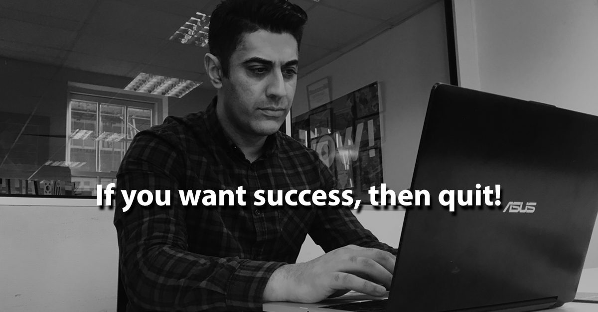 If you want success, then QUIT